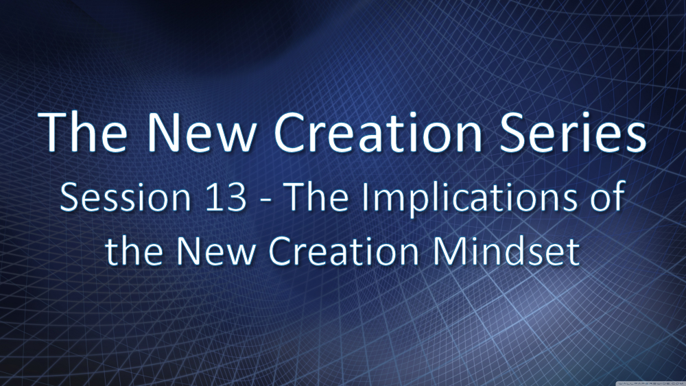 Session 13 - The Implications of the New Creation Mindset